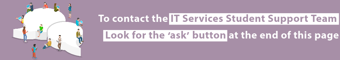 To contact the IT Services Student Support Team, refer to the ask button at the end of the page