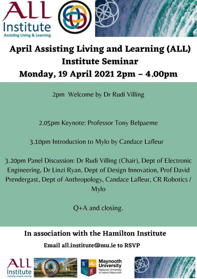 2pm  Welcome by Dr Rudi Villing 2.05pm Keynote: Professor Tony Belpaeme 3.10pm Introduction to Mylo by Candace Lafleur   3.20pm Panel Discussion: Dr Rudi Villing (Chair), Dept of Electronic Engineering, Dr Linzi Ryan, Dept of Design Innovation, Prof David Prendergast, Dept of Anthropology, Candace Lafleur, CR Robotics / Mylo Q+A and closing.