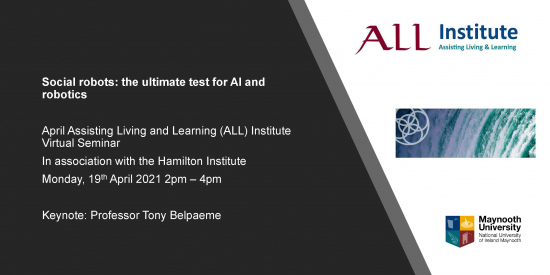 Social robots: the ultimate test for AI and robotics April Assisting Living and Learning (ALL) Institute Virtual Seminar In association with the Hamilton Institute Monday, 19thApril 2021 2pm –4pm Keynote: Professor Tony Belpaeme